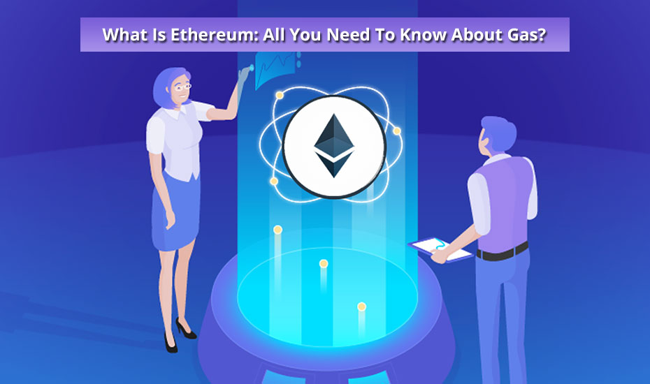What Is Ethereum: All You Need To Know About Gas?