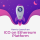 How to Launch an ICO on Ethereum Platform